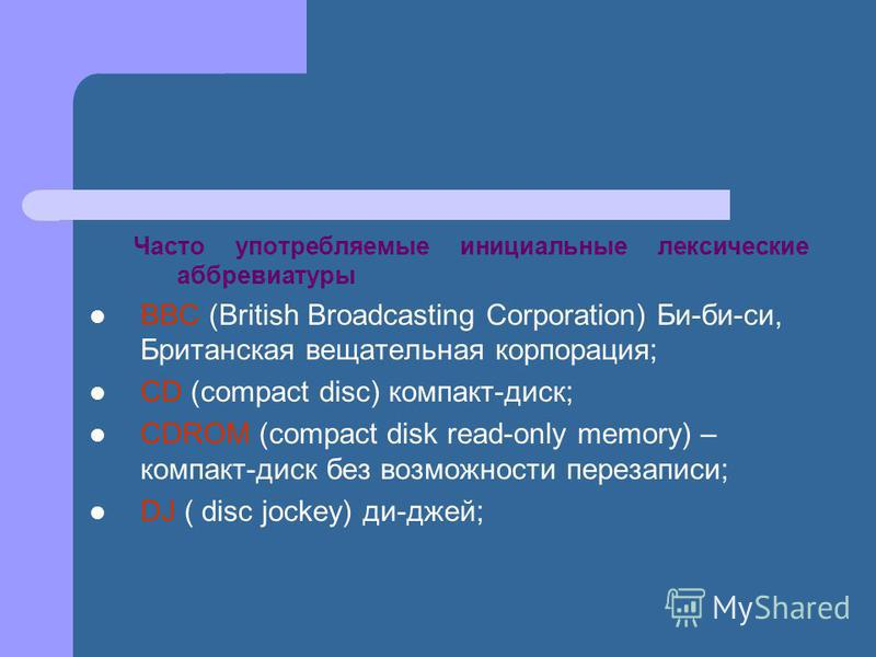 Часто употребляемые инициальные лексические аббревиатуры BBC (British Broadcasting Corporation) Би-би-си, Британская вещательная корпорация; CD (compact disc) компакт-диск; CDROM (compact disk read-only memory) – компакт-диск без возможности перезапи