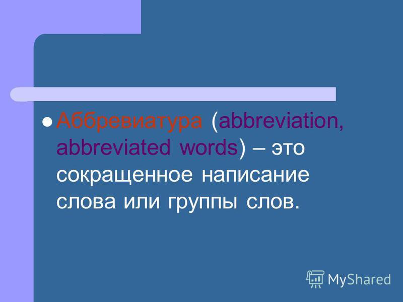 Аббревиатура (abbreviation, abbreviated words) – это сокращенное написание слова или группы слов.