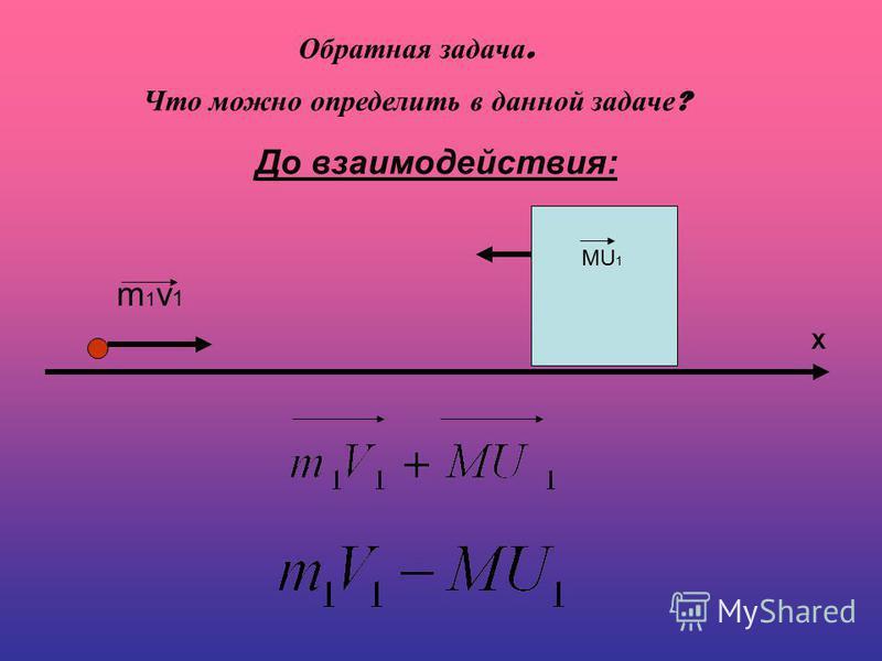 До взаимодействия: m1v1m1v1 MU 1 X Обратная задача. Что можно определить в данной задаче ?