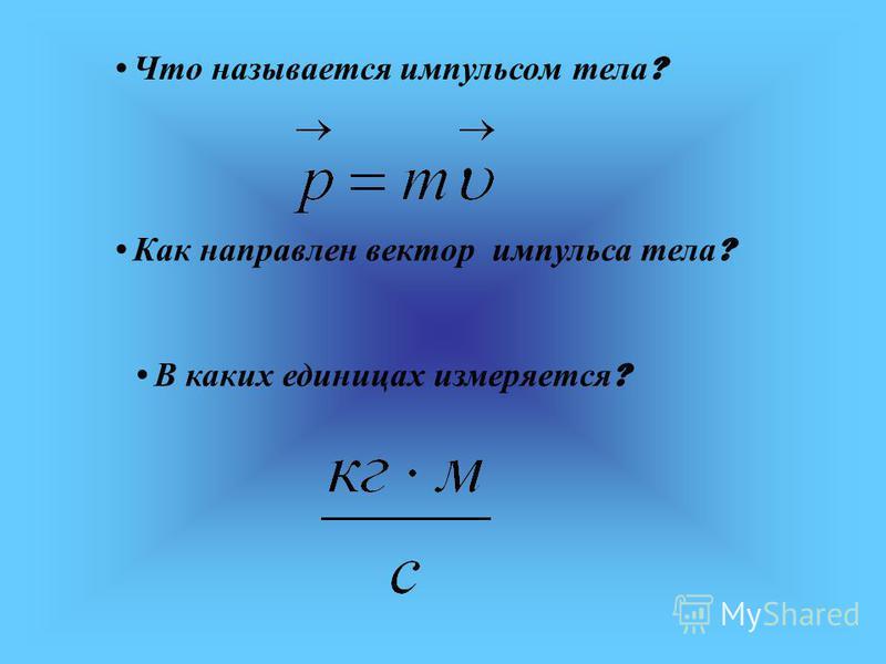 Что называется импульсом тела ? Как направлен вектор импульса тела ? В каких единицах измеряется ?