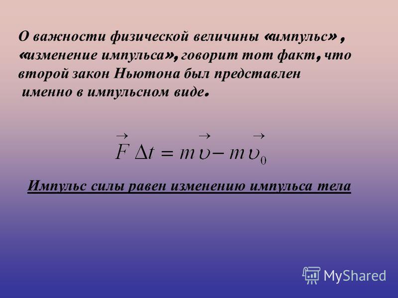 Импульс силы равен изменению импульса тела О важности физической величины « импульс », « изменение импульса », говорит тот факт, что второй закон Ньютона был представлен именно в импульсном виде.