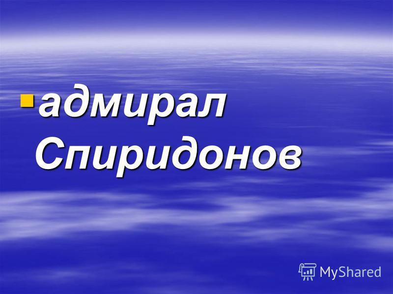 адмирал Спиридонов адмирал Спиридонов