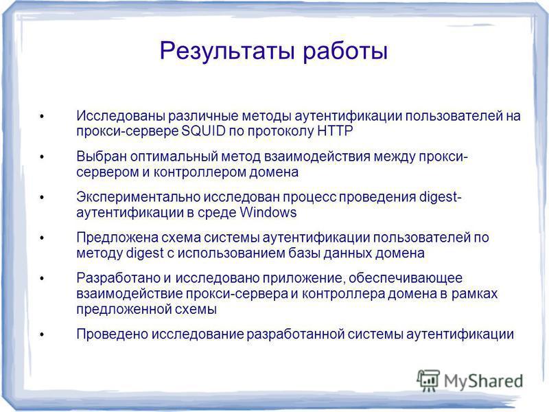 Результаты работы Исследованы различные методы аутентификации пользователей на прокси-сервере SQUID по протоколу HTTP Выбран оптимальный метод взаимодействия между прокси- сервером и контроллером домена Экспериментально исследован процесс проведения