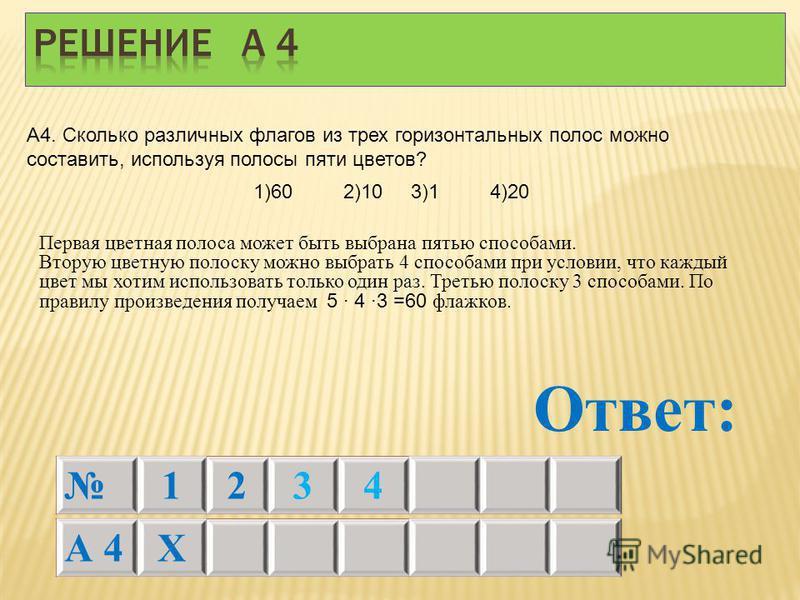 А 4Х Ответ: А4. Сколько различных флагов из трех горизонтальных полос можно составить, используя полосы пяти цветов? 1234 Первая цветная полоса может быть выбрана пятью способами. Вторую цветную полоску можно выбрать 4 способами при условии, что кажд