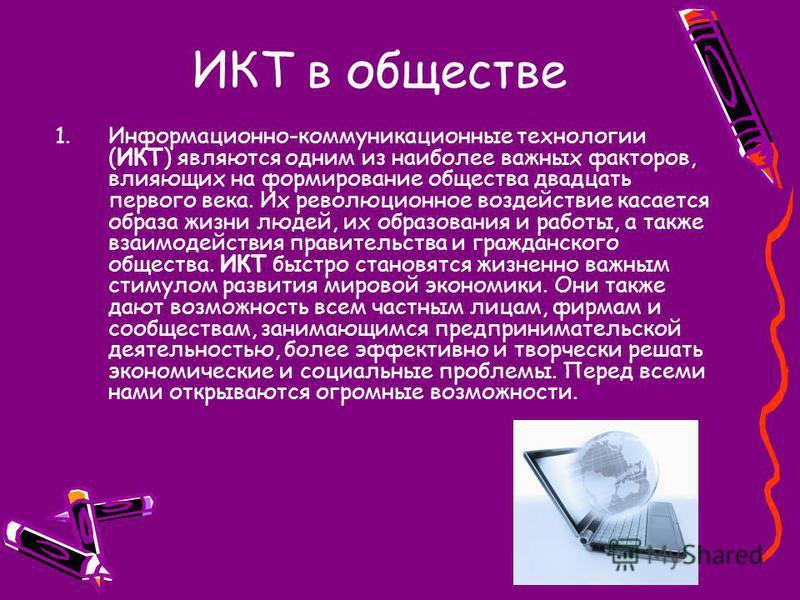 ИКТ в обществе 1.Информационно-коммуникационные технологии (ИКТ) являются одним из наиболее важных факторов, влияющих на формирование общества двадцать первого века. Их революционное воздействие касается образа жизни людей, их образования и работы, а