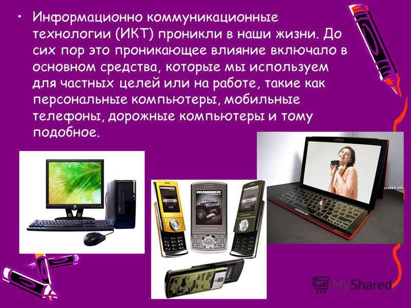 Информационно коммуникационные технологии (ИКТ) проникли в наши жизни. До сих пор это проникающее влияние включало в основном средства, которые мы используем для частных целей или на работе, такие как персональные компьютеры, мобильные телефоны, доро