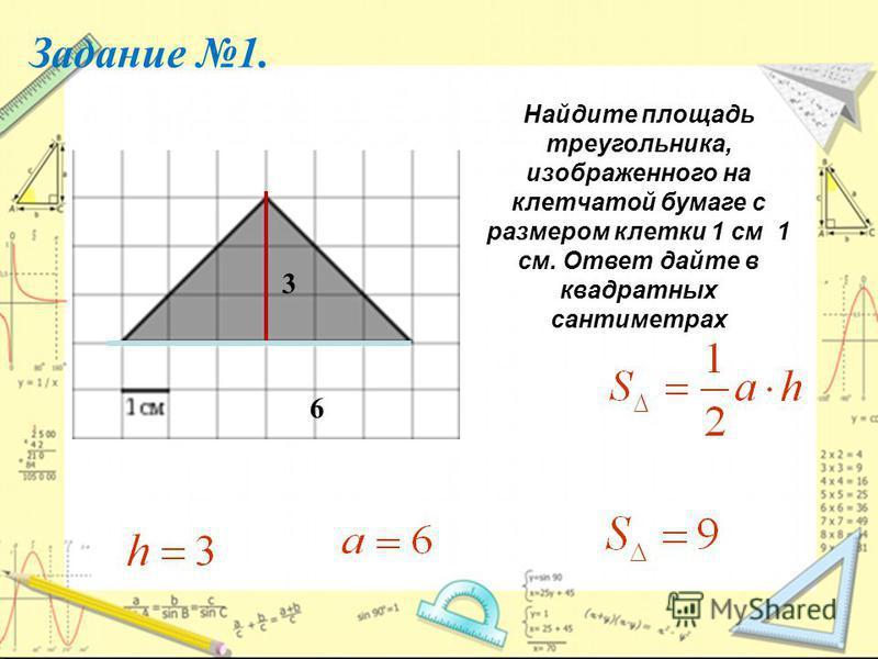 2 Задание 1. Найдите площадь треугольника, изображенного на клетчатой бумаге с размером клетки 1 см 1 см. Ответ дайте в квадратных сантиметрах 6 3