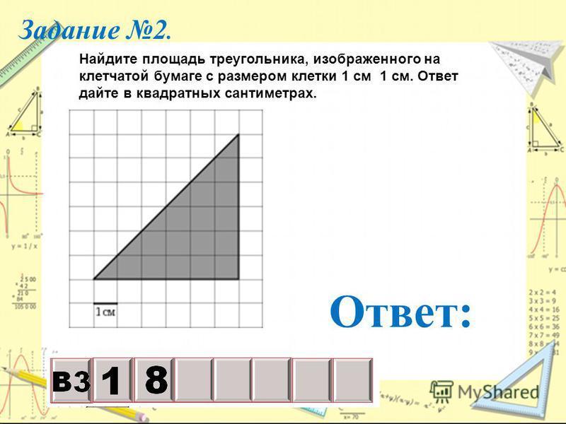 Задание 2. Ответ: Найдите площадь треугольника, изображенного на клетчатой бумаге с размером клетки 1 см 1 см. Ответ дайте в квадратных сантиметрах.