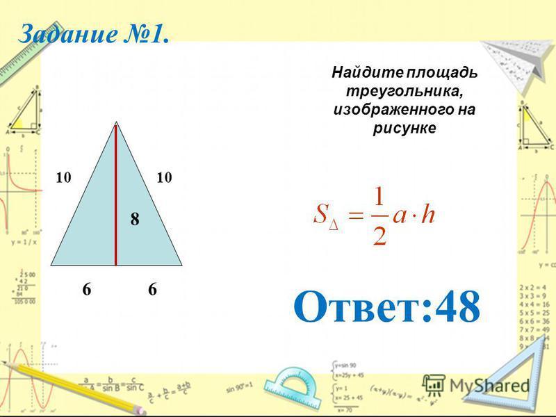 Задание 1. Найдите площадь треугольника, изображенного на рисунке 6 10 6 8 Ответ:48