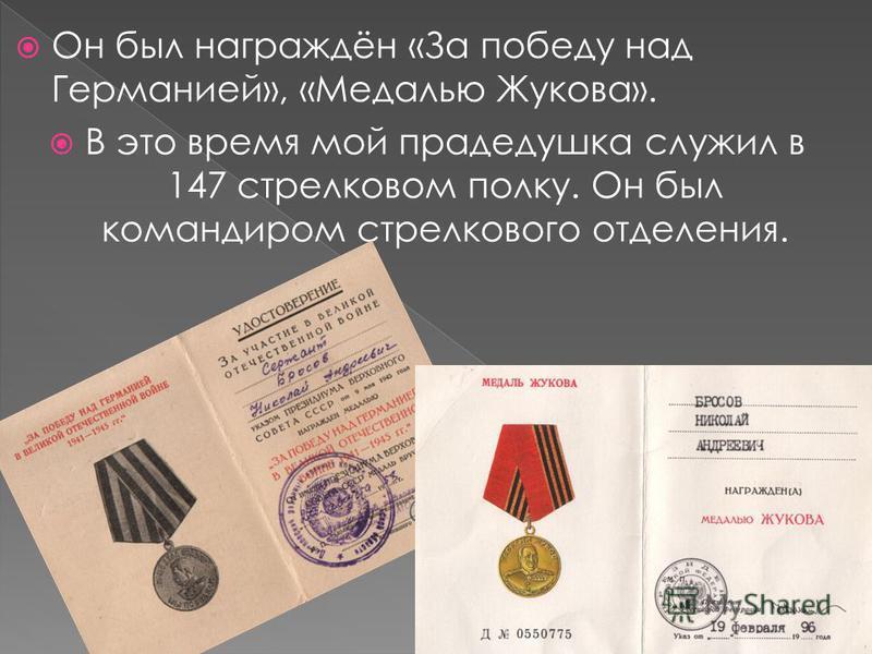 Он был награждён «За победу над Германией», «Медалью Жукова». В это время мой прадедушка служил в 147 стрелковом полку. Он был командиром стрелкового отделения.