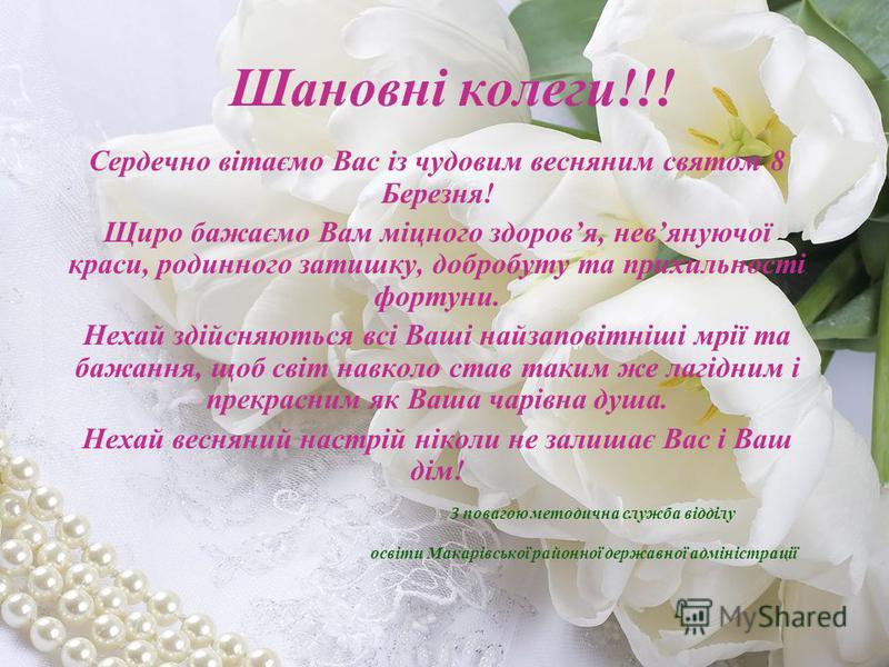Шановні колеги!!! Сердечно вітаємо Вас із чудовим весняним святом 8 Березня! Щиро бажаємо Вам міцного здоровя, невянуючої краси, родинного затишку, добробуту та прихильності фортуни. Нехай здійсняються всі Ваші найзаповітніші мрії та бажання, щоб сві