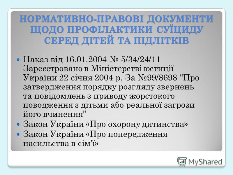 НОРМАТИВНО-ПРАВОВІ ДОКУМЕНТИ ЩОДО ПРОФІЛАКТИКИ СУЇЦИДУ СЕРЕД ДІТЕЙ ТА ПІДЛІТКІВ Наказ від 16.01.2004 5/34/24/11 Зареєстровано в Міністерстві юстиції України 22 січня 2004 р. За 99/8698 Про затвердження порядку розгляду звернень та повідомлень з приво