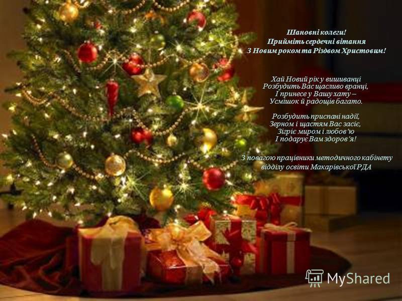 Шановні колеги! Прийміть сердечні вітання З Новим роком та Різдвом Христовим! Хай Новий рік у вишиванці Розбудить Вас щасливо вранці, І принесе у Вашу хату – Усмішок й радощів багато. Розбудить приспані надії, Зерном і щастям Вас засіє, Зігріє миром