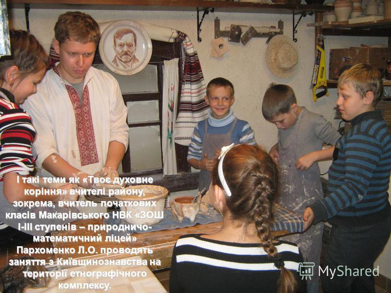 І такі теми як «Твоє духовне коріння» вчителі району, зокрема вчитель початкових класів Макарівського НВК «ЗОШ І-ІІІ ступенів – природничо-математичний ліцей» Пархоменко Л.О. проводять заняття з Київщинознавства на території музею. І такі теми як «Тв