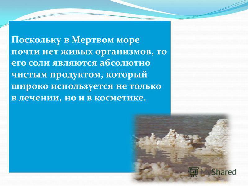 Поскольку в Мертвом море почти нет живых организмов, то его соли являются абсолютно чистым продуктом, который широко используется не только в лечении, но и в косметике.