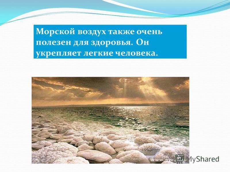 Морской воздух также очень полезен для здоровья. Он укрепляет легкие человека.