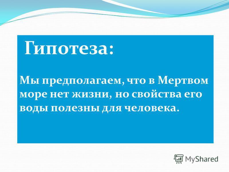 Гипотеза: Мы предполагаем, что в Мертвом море нет жизни, но свойства его воды полезны для человека.