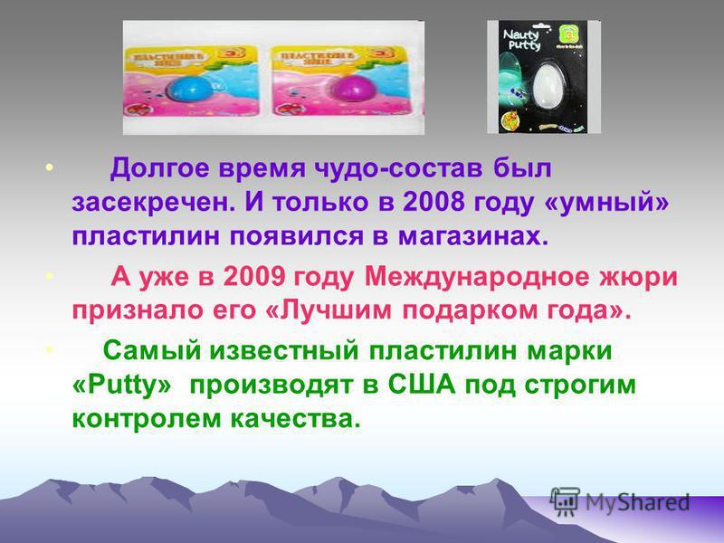 Долгое время чудо-состав был засекречен. И только в 2008 году «умный» пластилин появился в магазинах. А уже в 2009 году Международное жюри признало его «Лучшим подарком года». Самый известный пластилин марки «Putty» производят в США под строгим контр
