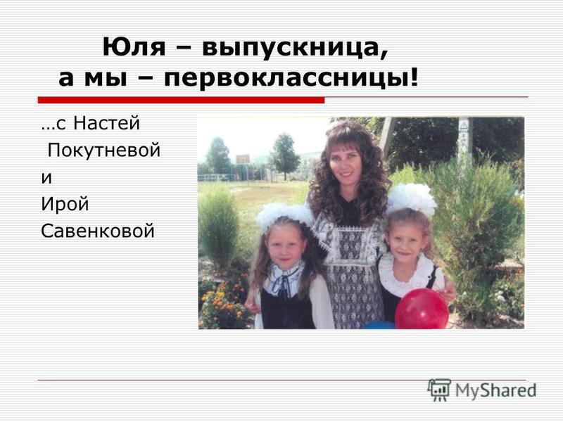 Юля – выпускница, а мы – первоклассницы! …с Настей Покутневой и Ирой Савенковой