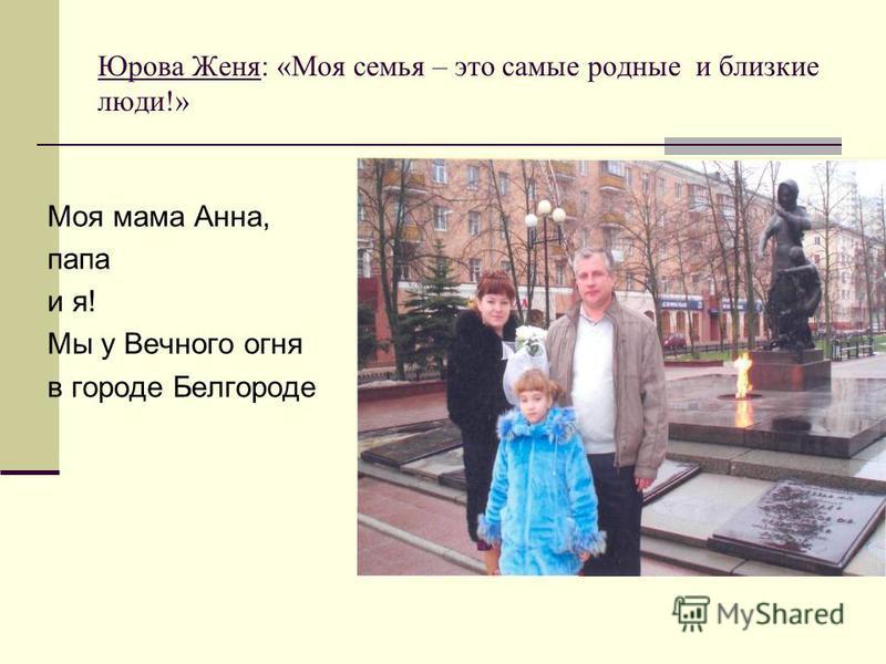 Юрова Женя: «Моя семья – это самые родные и близкие люди!» Моя мама Анна, папа и я! Мы у Вечного огня в городе Белгороде