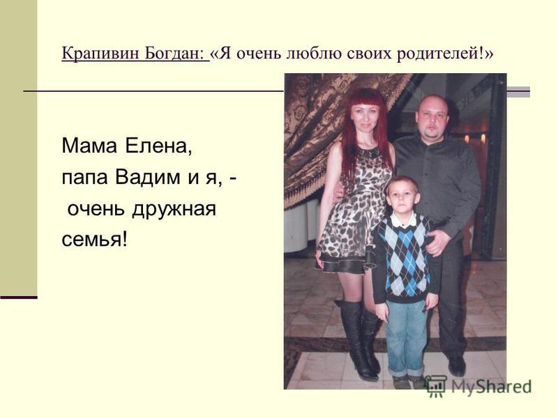 Крапивин Богдан: «Я очень люблю своих родителей!» Мама Елена, папа Вадим и я, - очень дружная семья!