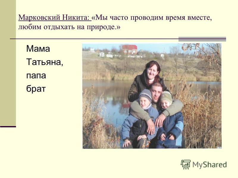 Марковский Никита: «Мы часто проводим время вместе, любим отдыхать на природе.» Мама Татьяна, папа брат