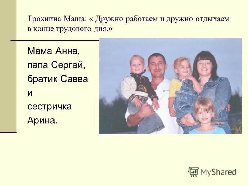 Трохнина Маша: « Дружно работаем и дружно отдыхаем в конце трудового дня.» Мама Анна, папа Сергей, братик Савва и сестричка Арина.