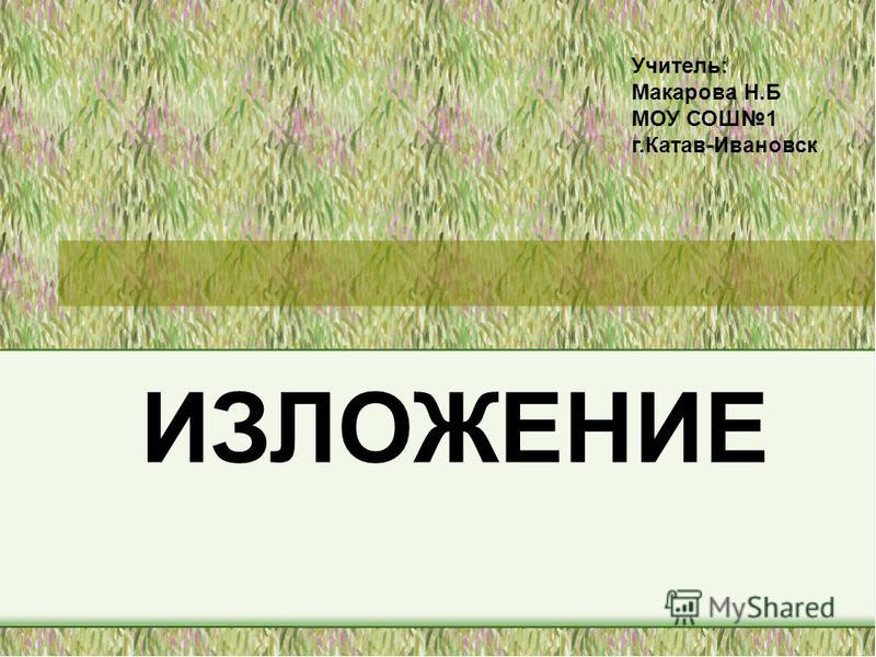 ИЗЛОЖЕНИЕ Учитель: Макарова Н.Б МОУ СОШ1 г.Катав-Ивановск