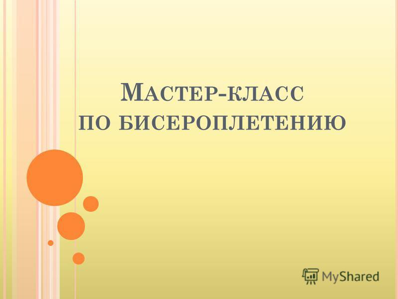 М АСТЕР - КЛАСС ПО БИСЕРОПЛЕТЕНИЮ