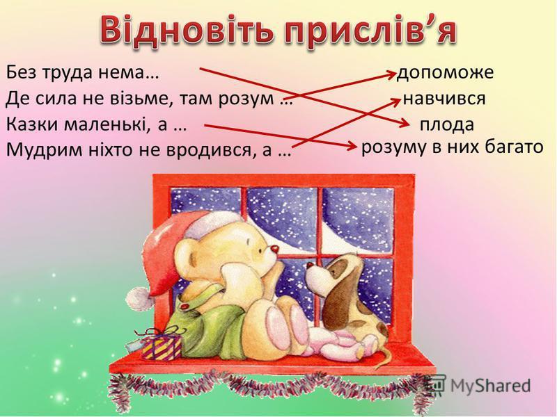 Без труда нема… допоможе Де сила не візьме, там розум … навчився Казки маленькі, а … плода Мудрим ніхто не вродився, а … розуму в них багато
