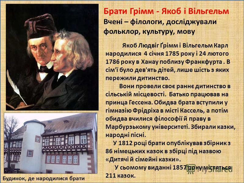 . Брати Грімм - Якоб і Вільгельм Вчені – філологи, досліджували фольклор, культуру, мову Будинок, де народилися брати Якоб Людвіг Ґрімм і Вільгельм Карл народилися 4 січня 1785 року і 24 лютого 1786 року в Ханау поблизу Франкфурта. В сім'ї було дев'я