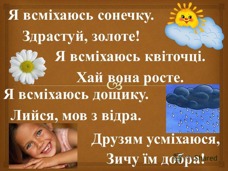 Я всміхаюсь сонечку. Здрастуй, золоте! Я всміхаюсь квіточці. Хай вона росте. Я всміхаюсь дощику. Лийся, мов з відра. Друзям усміхаюся, Зичу їм добра!