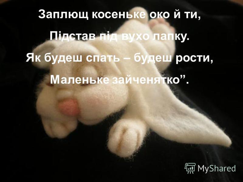 Заплющ косеньке око й ти, Підстав під вухо лапку. Як будеш спать – будеш рости, Маленьке зайченятко.