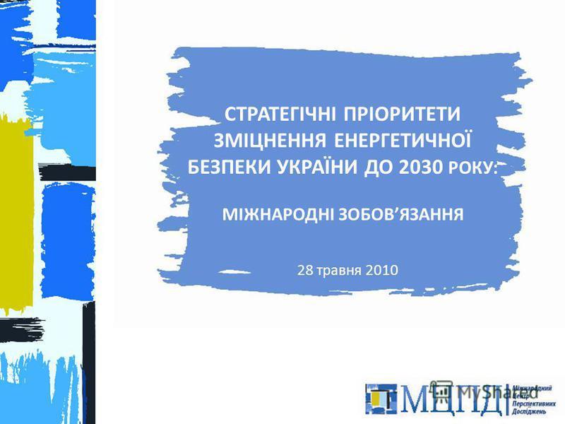 СТРАТЕГІЧНІ ПРІОРИТЕТИ ЗМІЦНЕННЯ ЕНЕРГЕТИЧНОЇ БЕЗПЕКИ УКРАЇНИ ДО 2030 РОКУ: МІЖНАРОДНІ ЗОБОВЯЗАННЯ 28 травня 2010 1
