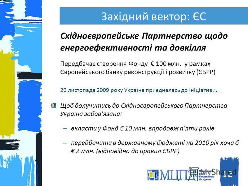 Східноєвропейське Партнерство щодо енергоефективності та довкілля Передбачає створення Фонду 100 млн. у рамках Європейського банку реконструкції і розвитку (ЄБРР) 26 листопада 2009 року Україна приєдналась до Ініціативи. Щоб долучитись до Східноєвроп