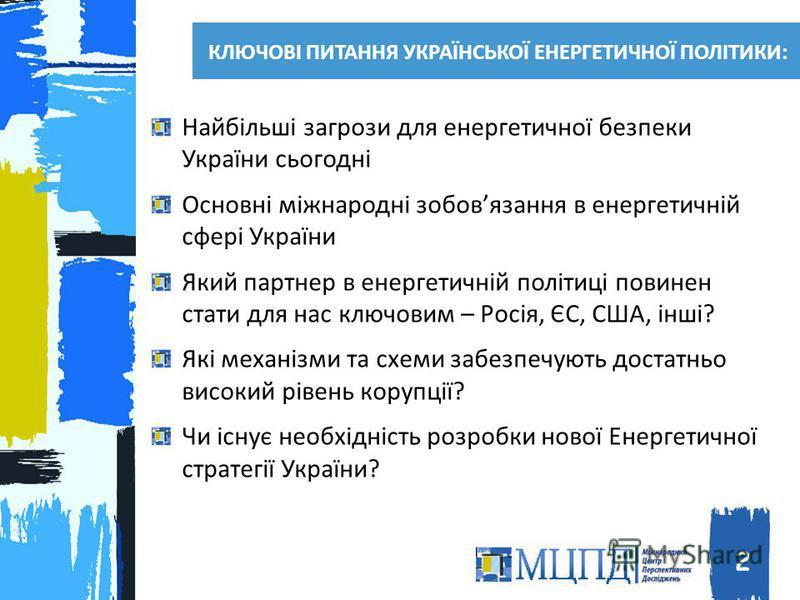 КЛЮЧОВІ ПИТАННЯ УКРАЇНСЬКОЇ ЕНЕРГЕТИЧНОЇ ПОЛІТИКИ: Найбільші загрози для енергетичної безпеки України сьогодні Основні міжнародні зобовязання в енергетичній сфері України Який партнер в енергетичній політиці повинен стати для нас ключовим – Росія, ЄС