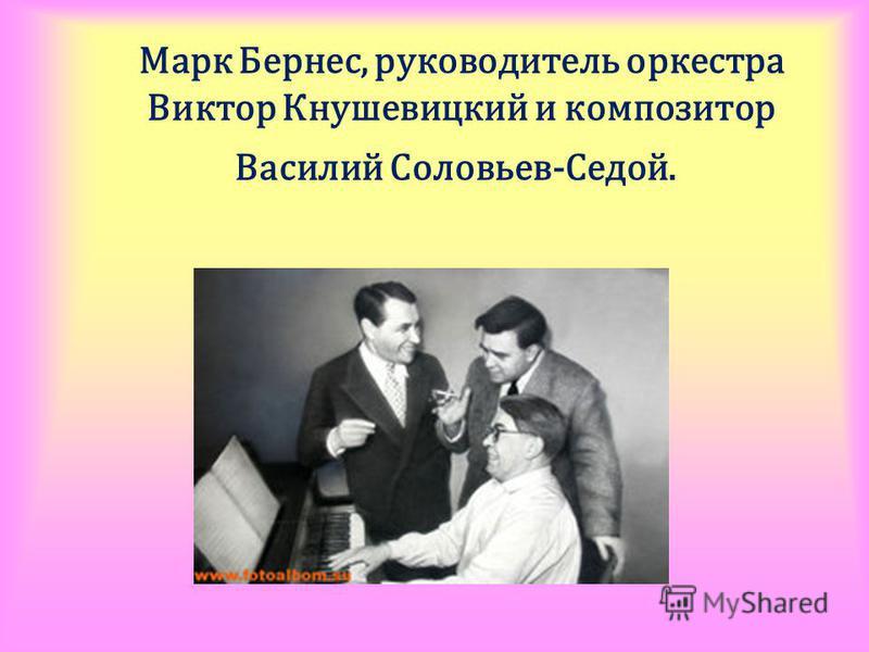 Марк Бернес, руководитель оркестра Виктор Кнушевицкий и композитор Василий Соловьев-Седой.