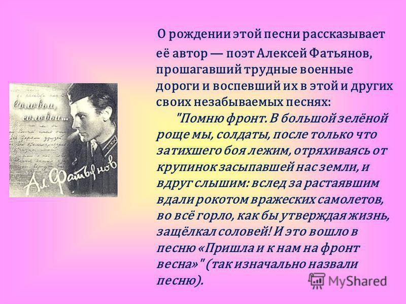 О рождении этой песни рассказывает её автор поэт Алексей Фатьянов, прошагавший трудные военные дороги и воспевший их в этой и других своих незабываемых песнях: