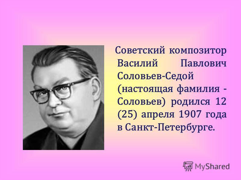 Советский композитор Василий Павлович Соловьев-Седой (настоящая фамилия - Соловьев) родился 12 (25) апреля 1907 года в Санкт-Петербурге.