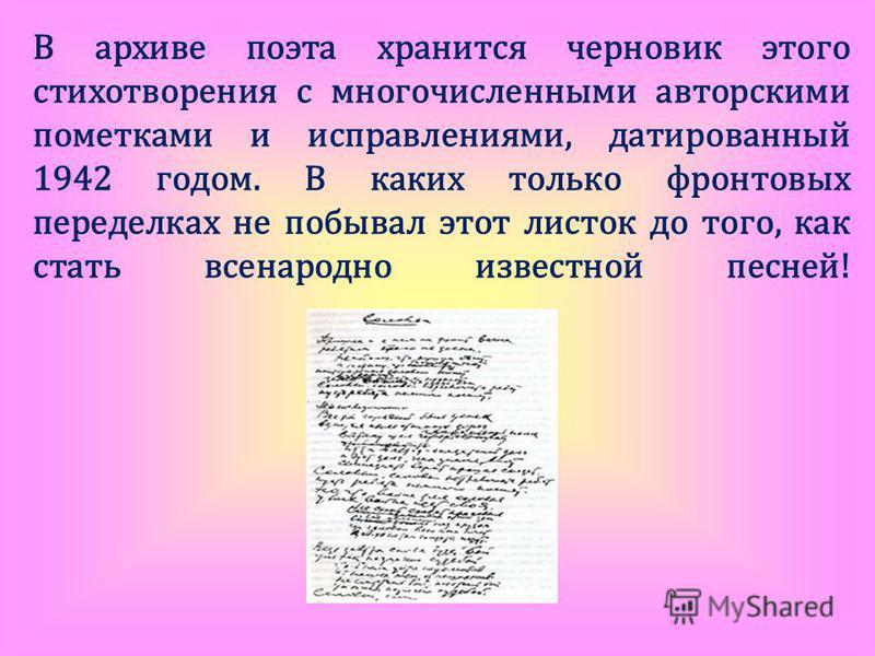 В архиве поэта хранится черновик этого стихотворения с многочисленными авторскими пометками и исправлениями, датированный 1942 годом. В каких только фронтовых переделках не побывал этот листок до того, как стать всенародно известной песней!