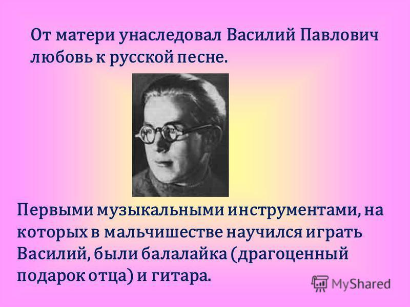 От матери унаследовал Василий Павлович любовь к русской песне. Первыми музыкальными инструментами, на которых в мальчишестве научился играть Василий, были балалайка (драгоценный подарок отца) и гитара.