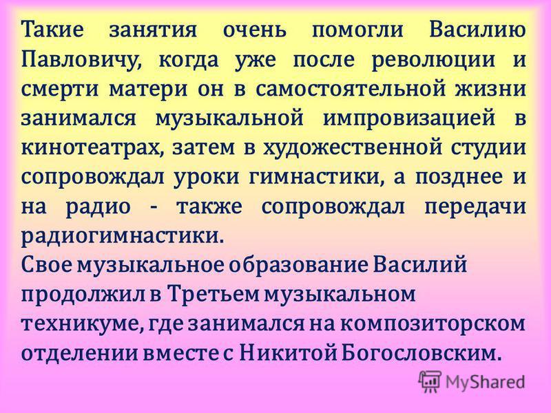 Такие занятия очень помогли Василию Павловичу, когда уже после революции и смерти матери он в самостоятельной жизни занимался музыкальной импровизацией в кинотеатрах, затем в художественной студии сопровождал уроки гимнастики, а позднее и на радио -
