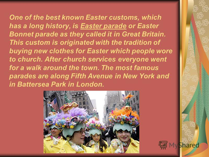 One of the best known Easter customs, which has a long history, is Easter parade or Easter Bonnet parade as they called it in Great Britain. This custom is originated with the tradition of buying new clothes for Easter which people wore to church. Af