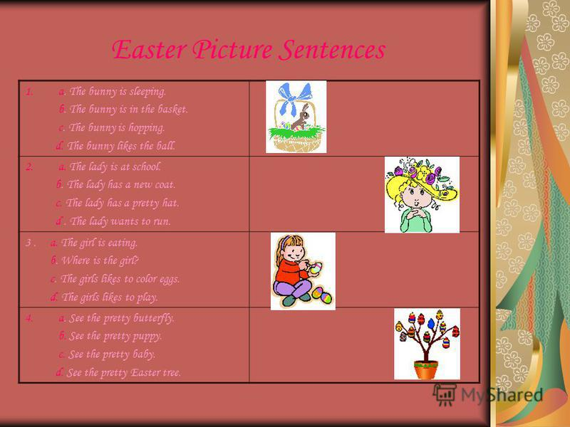 Easter Picture Sentences 1.a. The bunny is sleeping. b. The bunny is in the basket. c. The bunny is hopping. d. The bunny likes the ball. 2.a. The lady is at school. b. The lady has a new coat. c. The lady has a pretty hat. d. The lady wants to run.