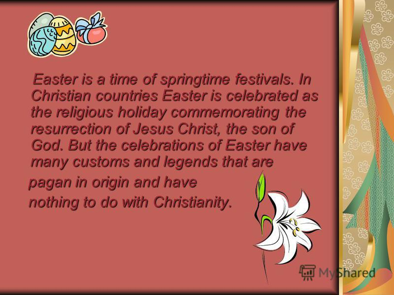 Easter is a time of springtime festivals. In Christian countries Easter is celebrated as the religious holiday commemorating the resurrection of Jesus Christ, the son of God. But the celebrations of Easter have many customs and legends that are Easte