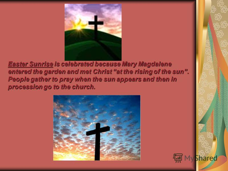Easter Sunrise is celebrated because Mary Magdalene entered the garden and met Christ at the rising of the sun. People gather to pray when the sun appears and then in procession go to the church.