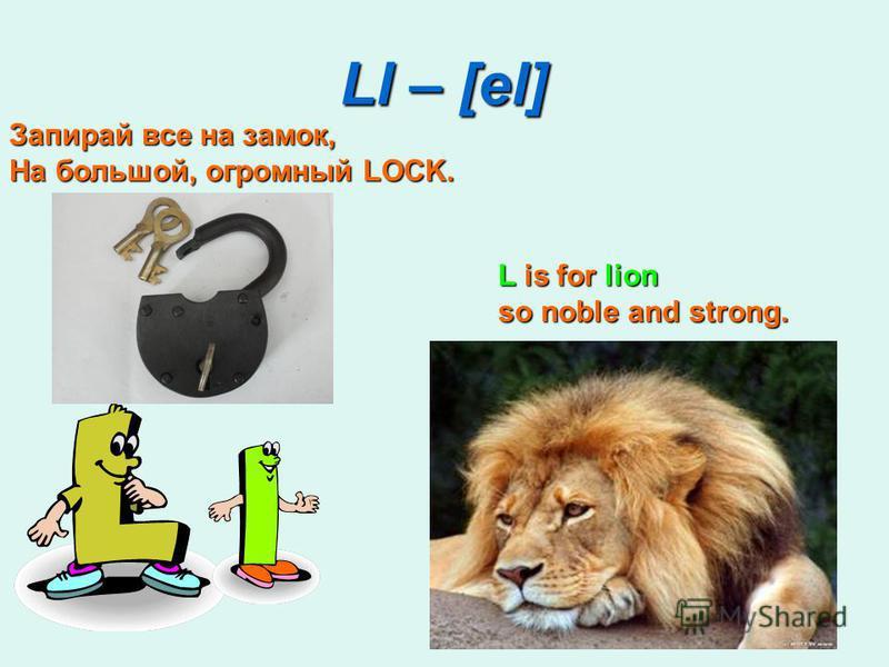 Ll – [el] L is for lion so noble and strong. Запирай все на замок, На большой, огромный LOCK.