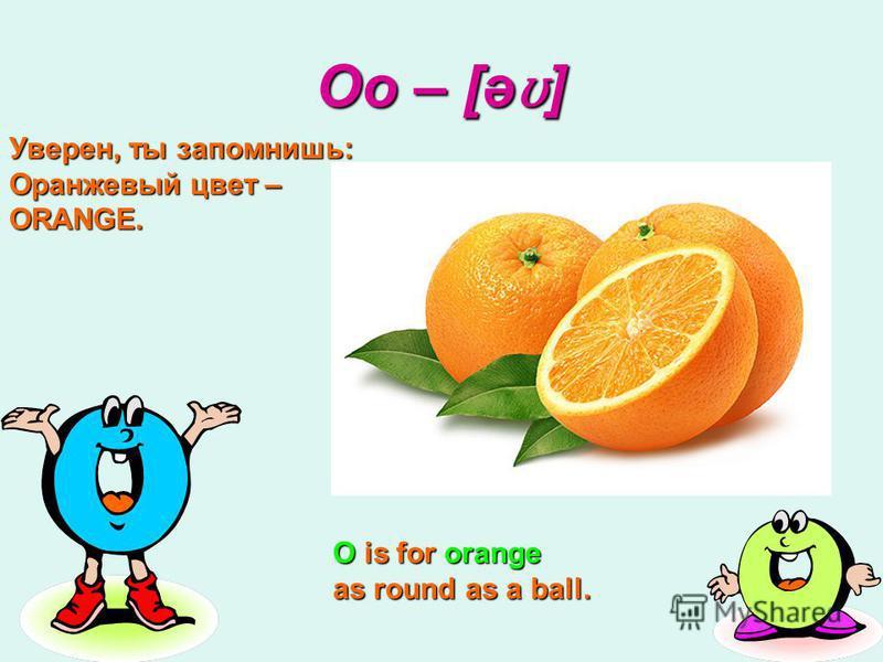 Oo – [ə ʊ ] O is for orange as round as a ball. Уверен, ты запомнишь: Оранжевый цвет – ORANGE.
