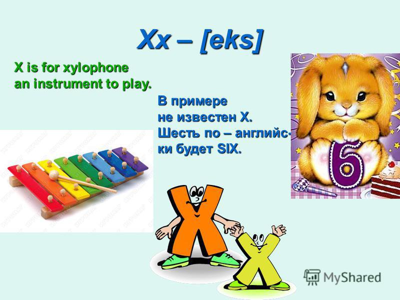 Xx – [eks] X is for xylophone an instrument to play. В примере не известен X. Шесть по – английс- ки будет SIX.