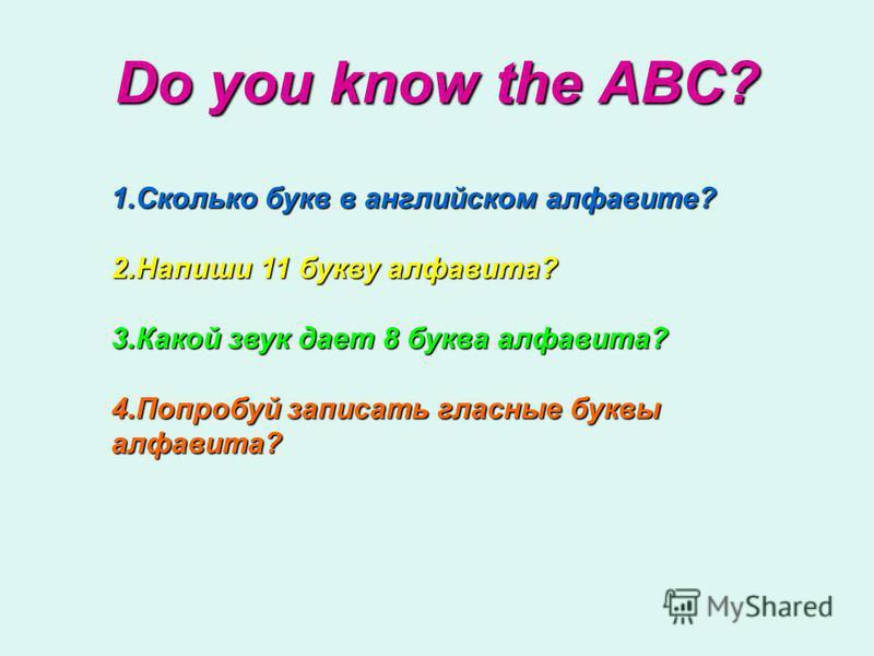 1. Сколько букв в английском алфавите? 2. Напиши 11 букву алфавита? 3. Какой звук дает 8 буква алфавита? 4. Попробуй записать гласные буквы алфавита? Do you know the ABC?